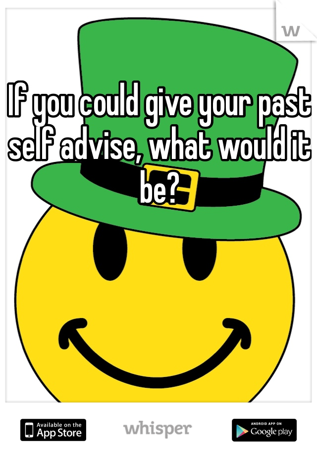 If you could give your past self advise, what would it be?
