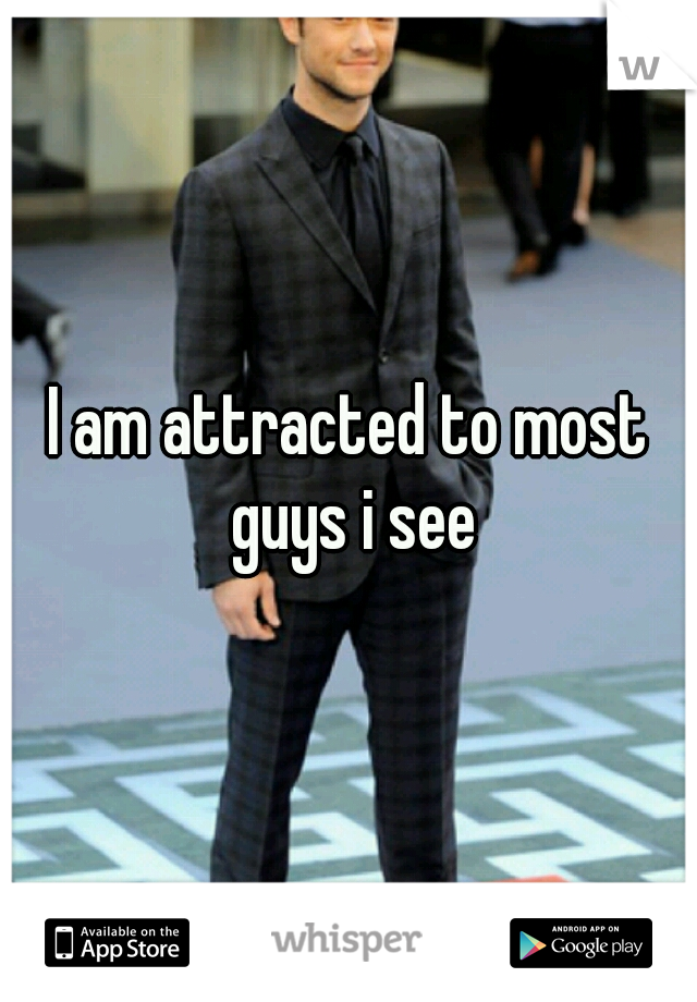 I am attracted to most guys i see