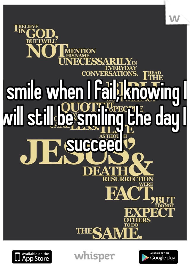 I smile when I fail, knowing I will still be smiling the day I succeed