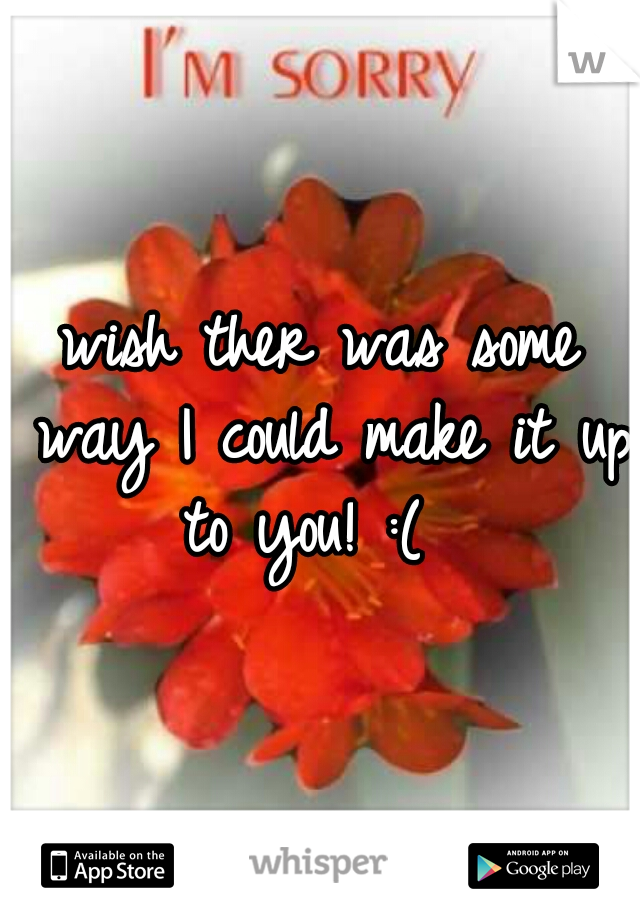 wish ther was some way I could make it up to you! :(