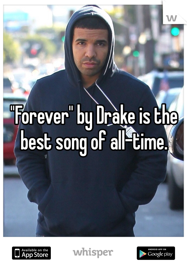 """""""Forever"""" by Drake is the best song of all-time."""