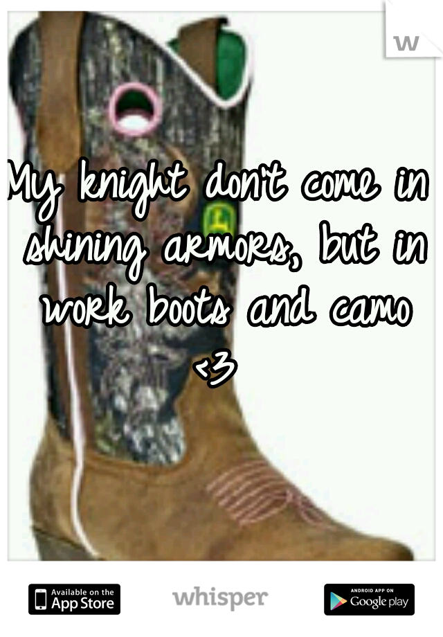 My knight don't come in shining armors, but in work boots and camo <3