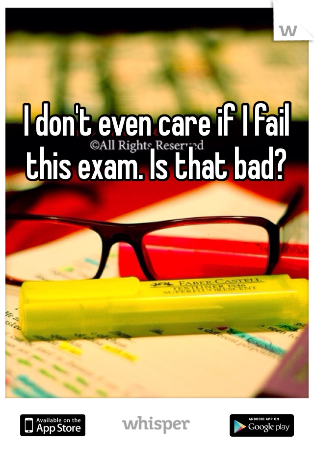 I don't even care if I fail this exam. Is that bad?
