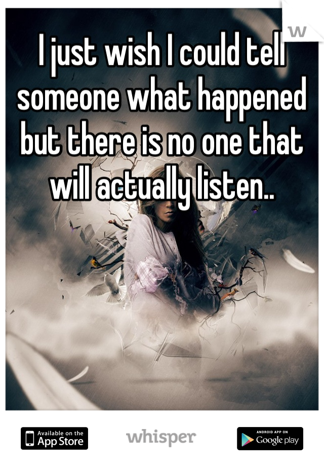 I just wish I could tell someone what happened but there is no one that will actually listen..