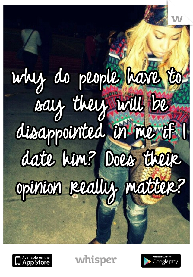 why do people have to say they will be disappointed in me if I date him? Does their opinion really matter?