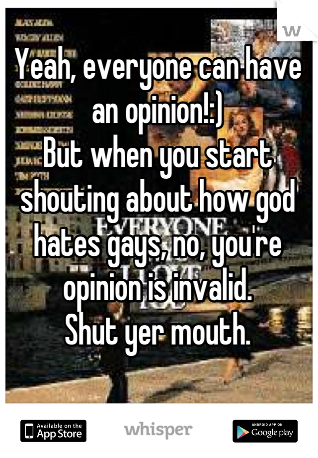 Yeah, everyone can have an opinion!:)  But when you start shouting about how god hates gays, no, you're opinion is invalid.  Shut yer mouth.