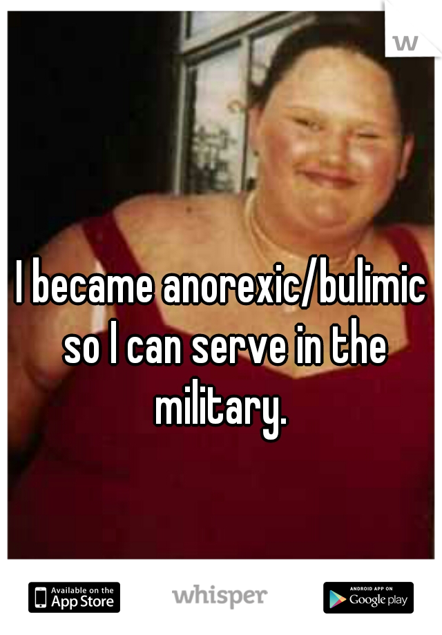 I became anorexic/bulimic so I can serve in the military.