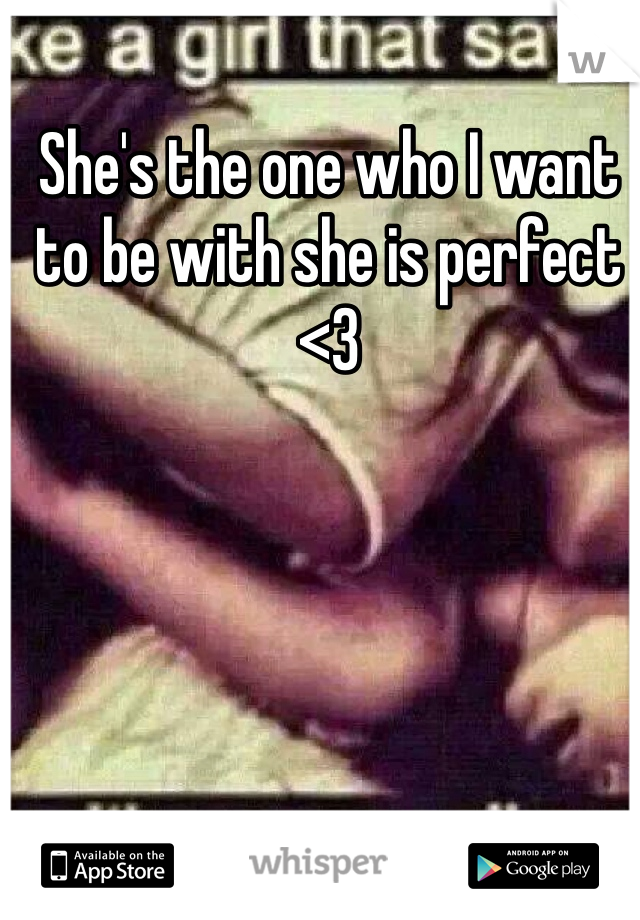 She's the one who I want to be with she is perfect <3