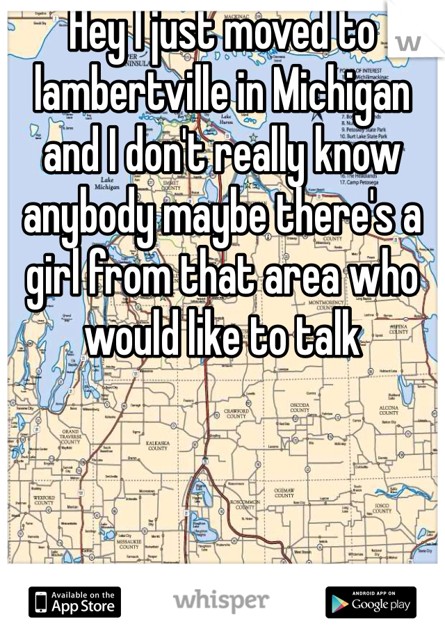 Hey I just moved to lambertville in Michigan and I don't really know anybody maybe there's a girl from that area who would like to talk