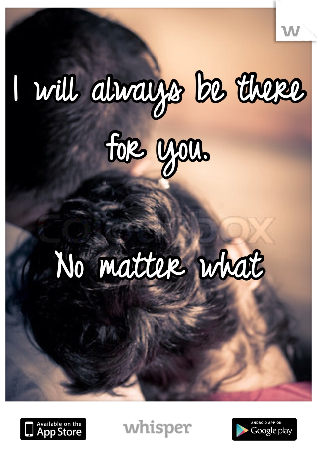 I will always be there for you.   No matter what