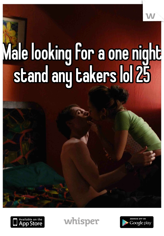 Male looking for a one night stand any takers lol 25