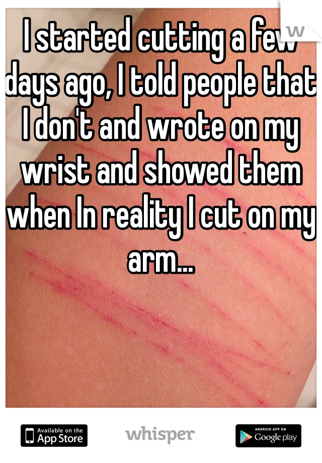 I started cutting a few days ago, I told people that I don't and wrote on my wrist and showed them when In reality I cut on my arm...