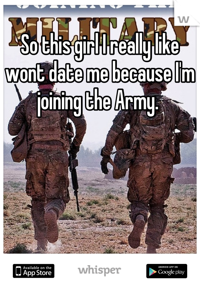So this girl I really like wont date me because I'm joining the Army.