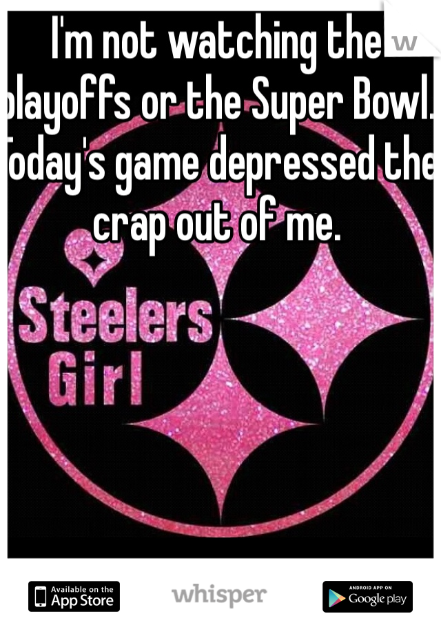 I'm not watching the playoffs or the Super Bowl. Today's game depressed the crap out of me.