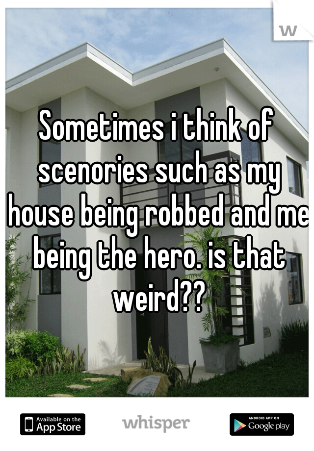 Sometimes i think of scenories such as my house being robbed and me being the hero. is that weird??