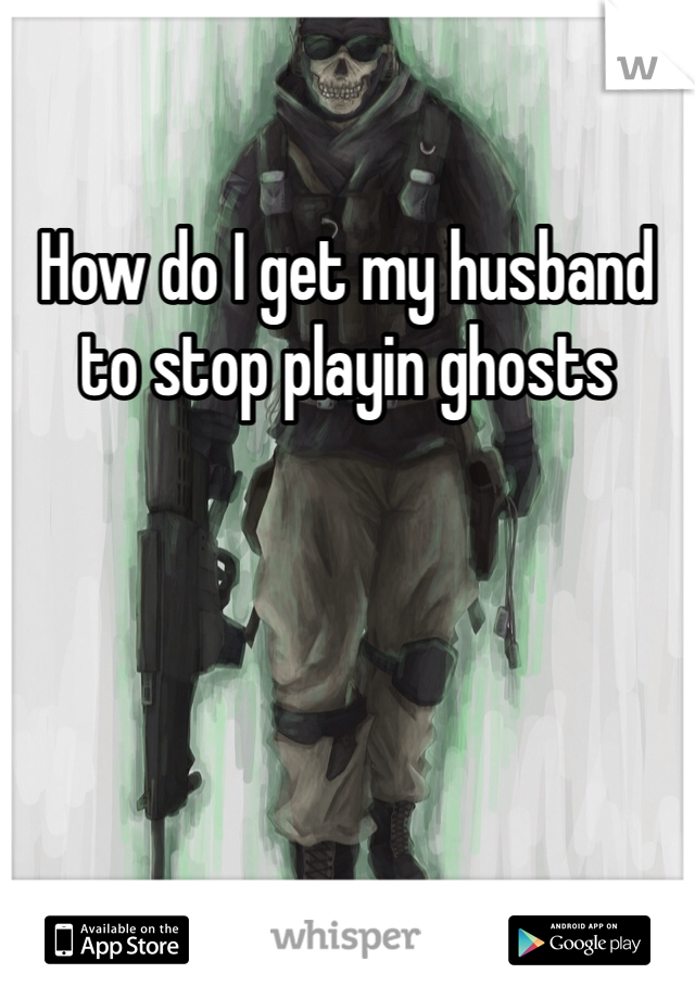 How do I get my husband to stop playin ghosts