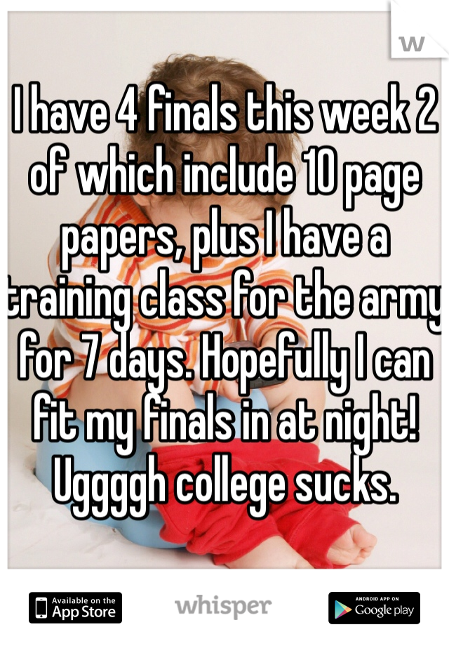 I have 4 finals this week 2 of which include 10 page papers, plus I have a training class for the army for 7 days. Hopefully I can fit my finals in at night! Uggggh college sucks.