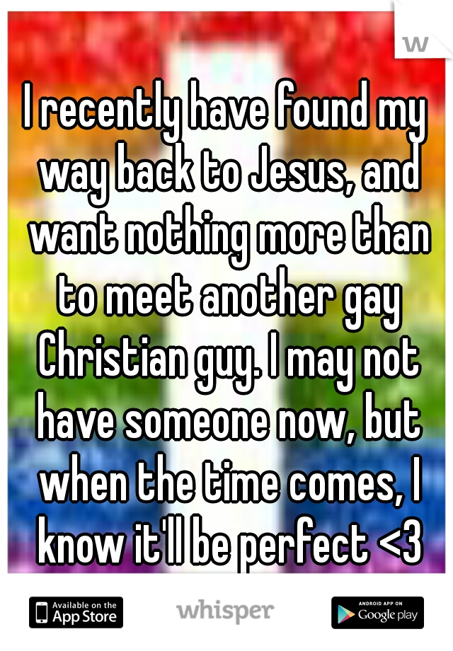I recently have found my way back to Jesus, and want nothing more than to meet another gay Christian guy. I may not have someone now, but when the time comes, I know it'll be perfect <3