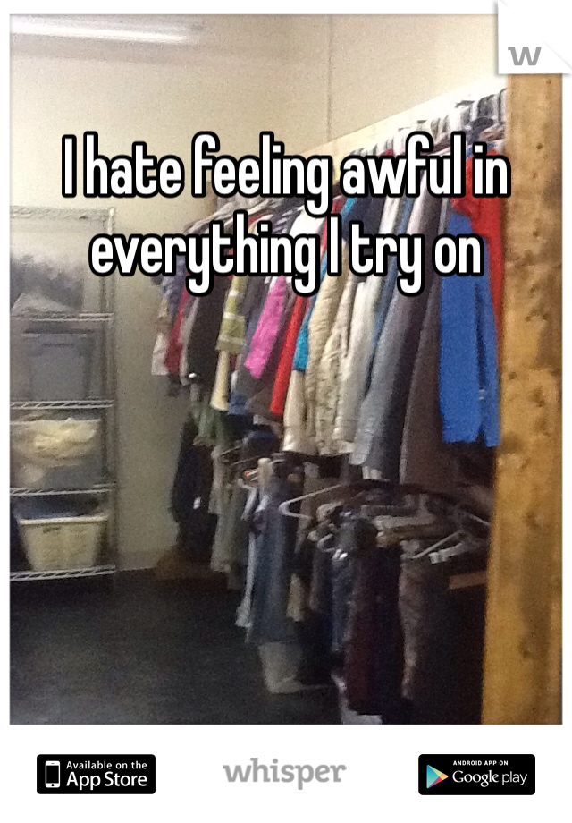 I hate feeling awful in everything I try on