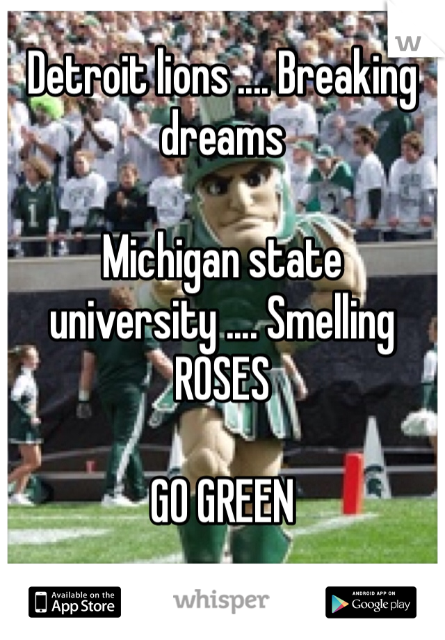 Detroit lions .... Breaking dreams   Michigan state university .... Smelling ROSES   GO GREEN