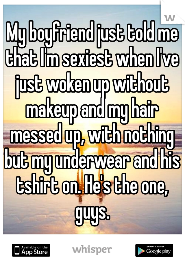 My boyfriend just told me that I'm sexiest when I've just woken up without makeup and my hair messed up, with nothing but my underwear and his tshirt on. He's the one, guys.