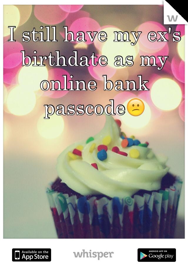 I still have my ex's birthdate as my online bank passcode😕