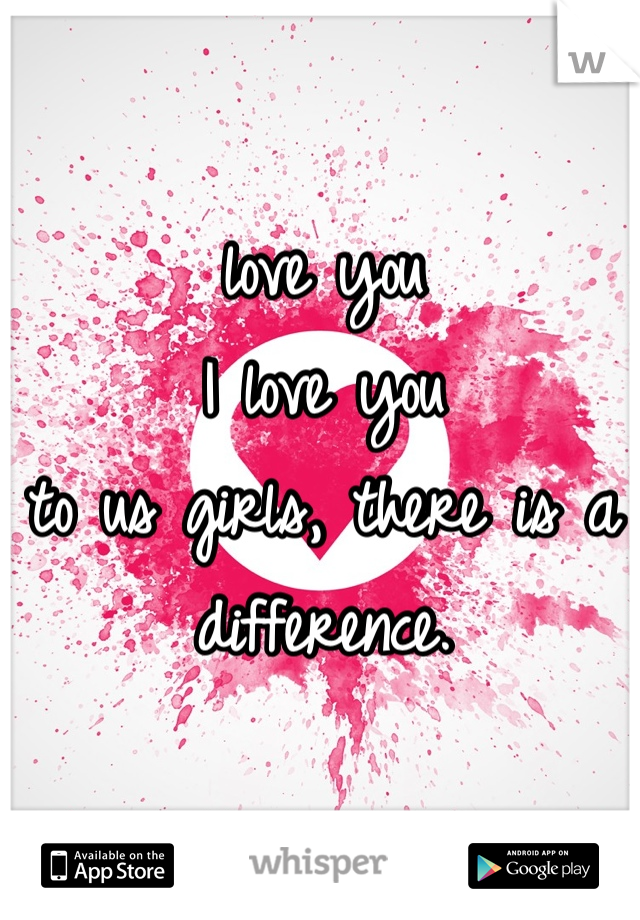 love you I love you to us girls, there is a difference.