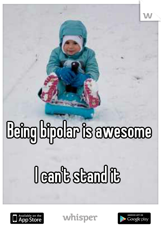 Being bipolar is awesome                    I can't stand it