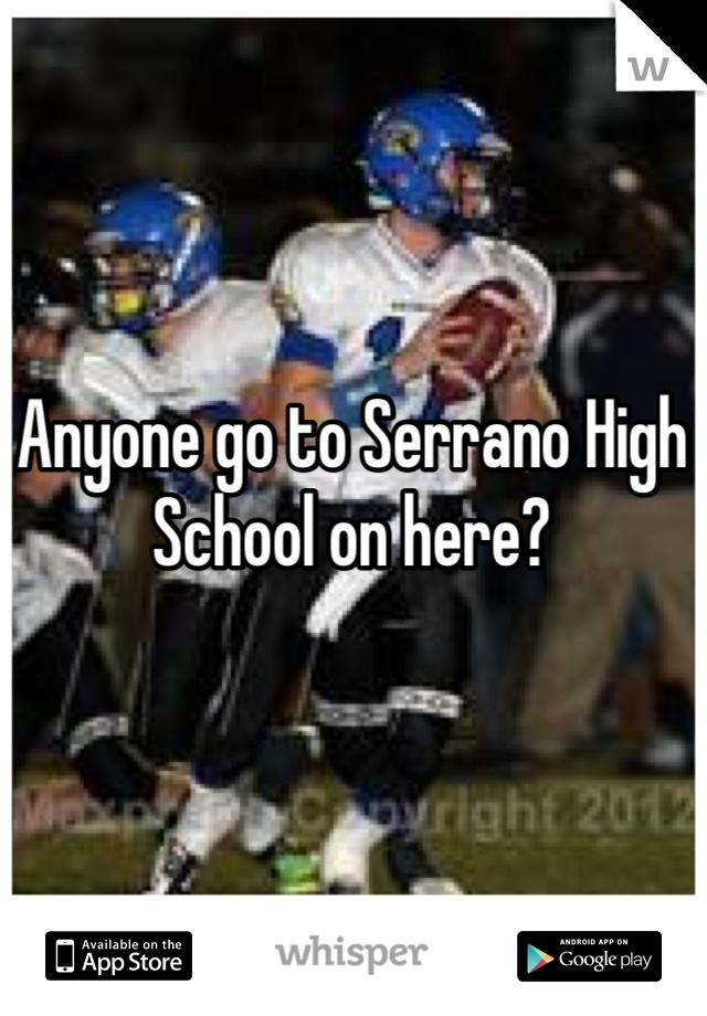 Anyone go to Serrano High School on here?