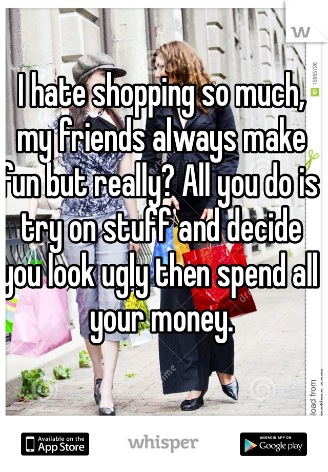 I hate shopping so much, my friends always make fun but really? All you do is try on stuff and decide you look ugly then spend all your money.