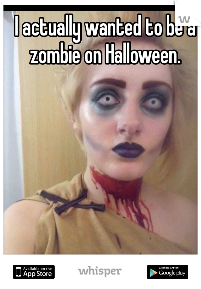 I actually wanted to be a zombie on Halloween.