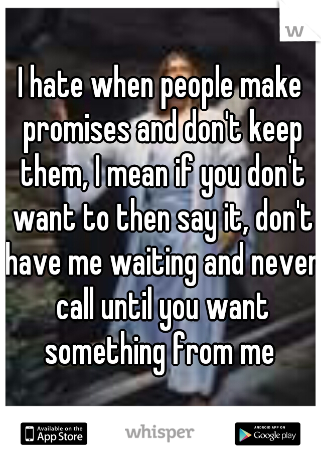 I hate when people make promises and don't keep them, I mean if you don't want to then say it, don't have me waiting and never call until you want something from me
