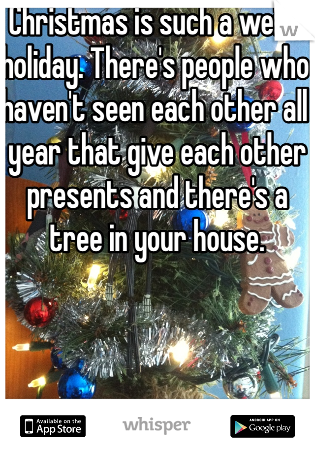 Christmas is such a weird holiday. There's people who haven't seen each other all year that give each other presents and there's a tree in your house.