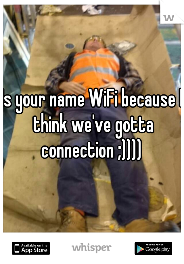 Is your name WiFi because I think we've gotta connection ;))))