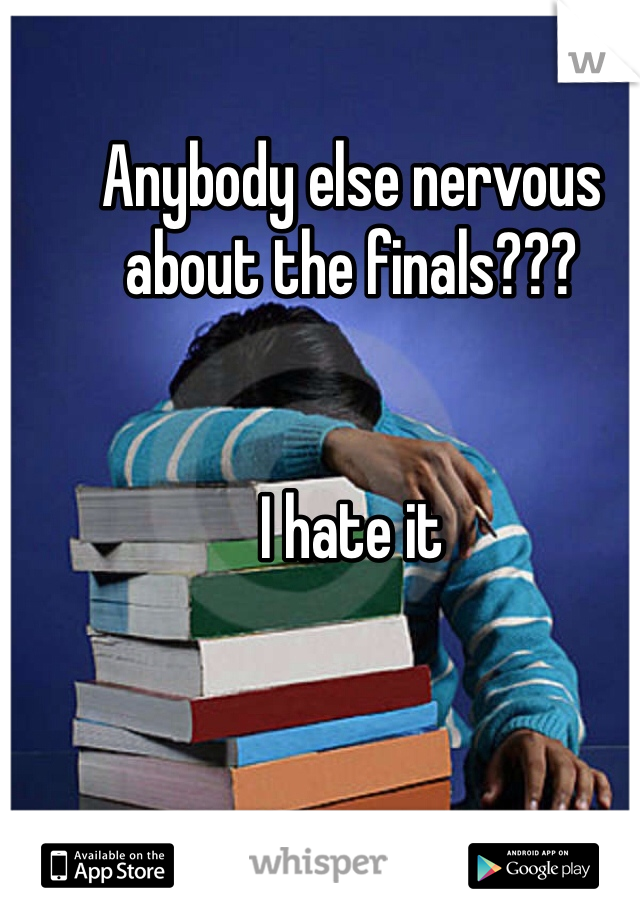 Anybody else nervous about the finals???   I hate it