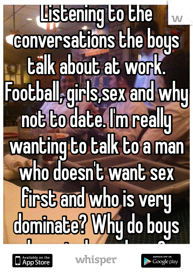 Listening to the conversations the boys talk about at work. Football, girls,sex and why not to date. I'm really wanting to talk to a man who doesn't want sex first and who is very dominate? Why do boys have to be so lame?