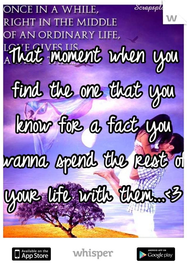 That moment when you find the one that you know for a fact you wanna spend the rest of your life with them...<3