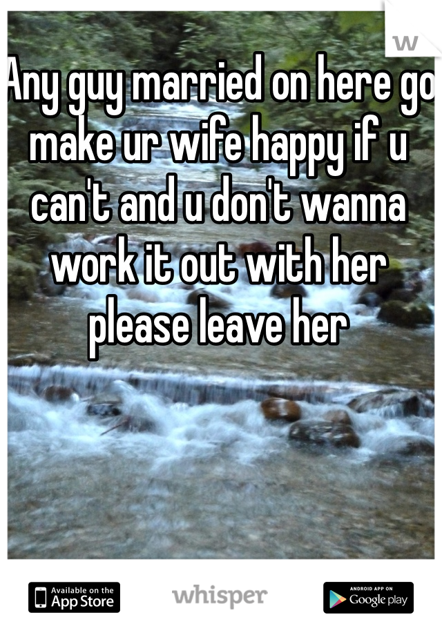 Any guy married on here go make ur wife happy if u can't and u don't wanna work it out with her please leave her