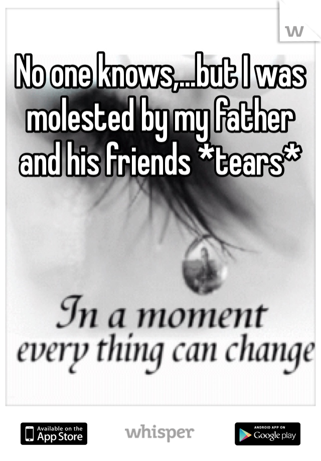 No one knows,...but I was molested by my father and his friends *tears*