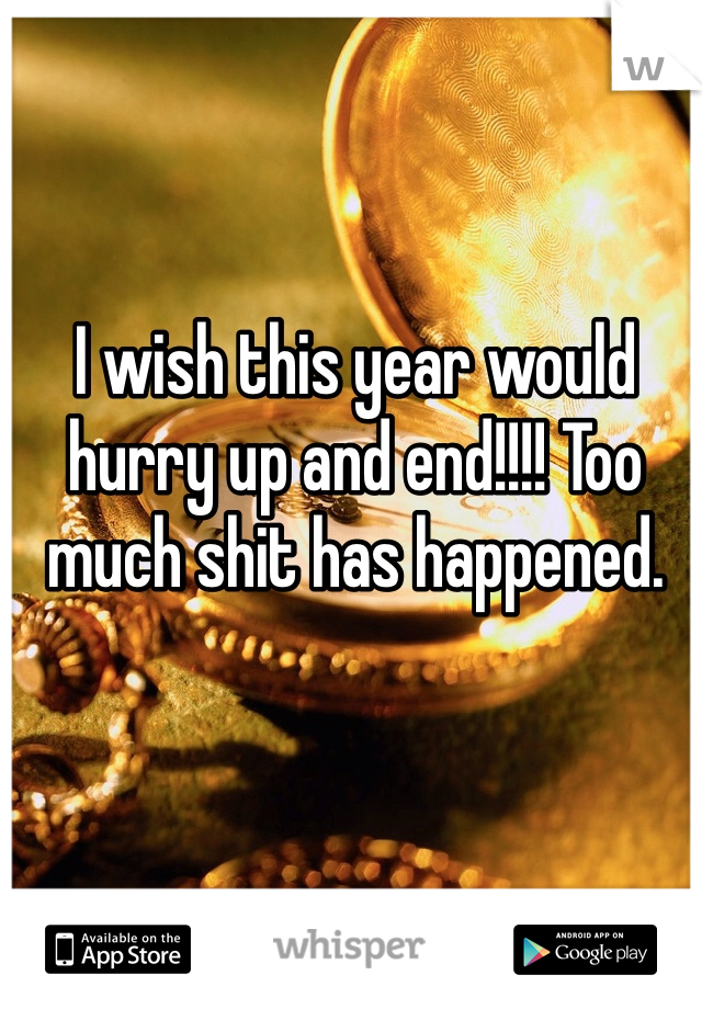 I wish this year would hurry up and end!!!! Too much shit has happened.