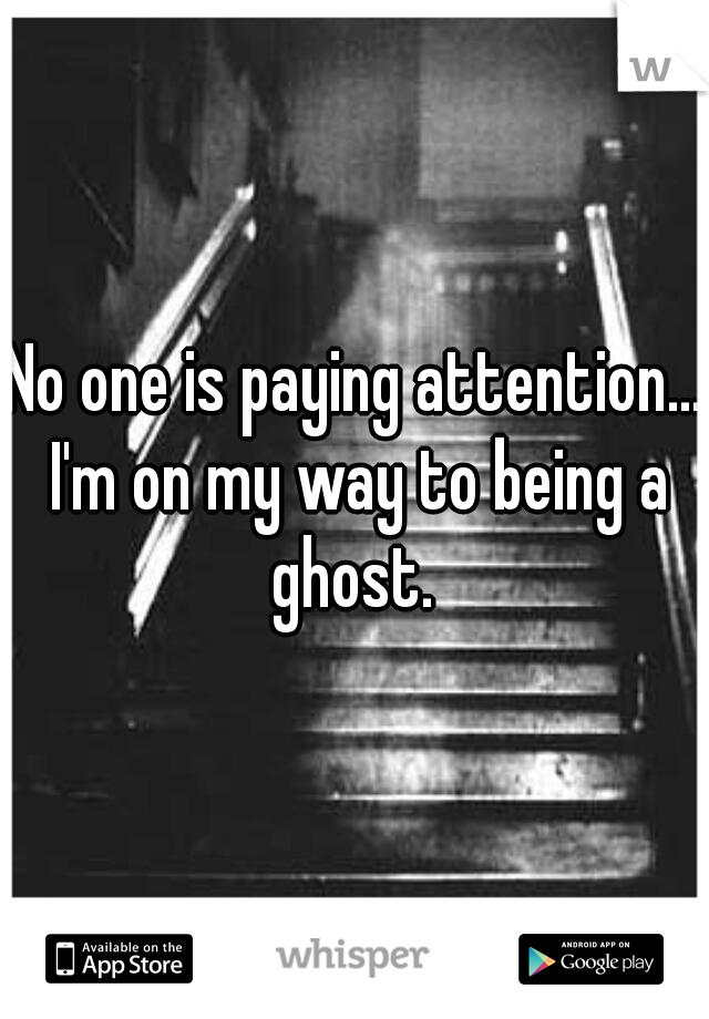 No one is paying attention... I'm on my way to being a ghost.
