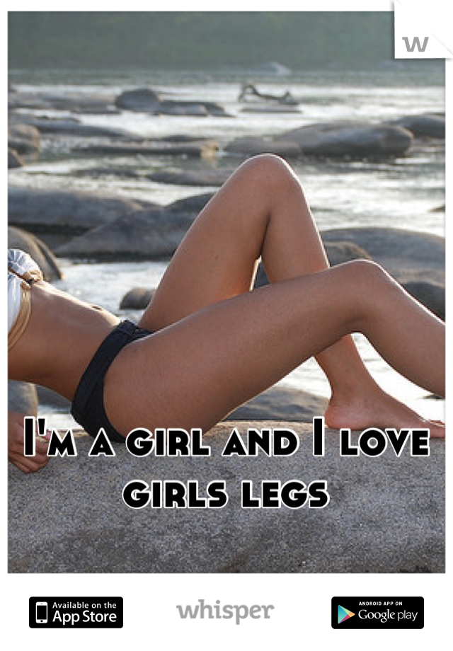 I'm a girl and I love girls legs