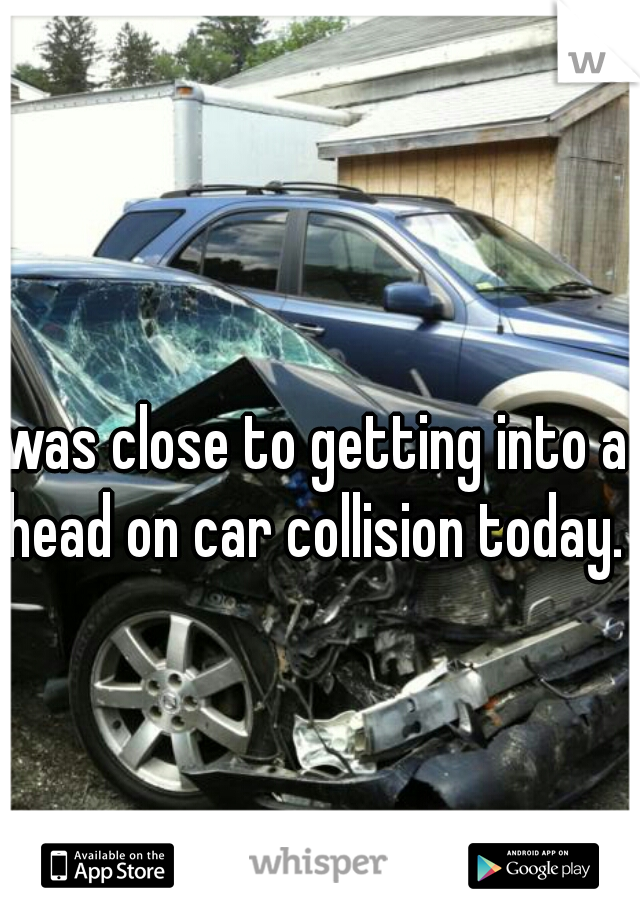 was close to getting into a head on car collision today.