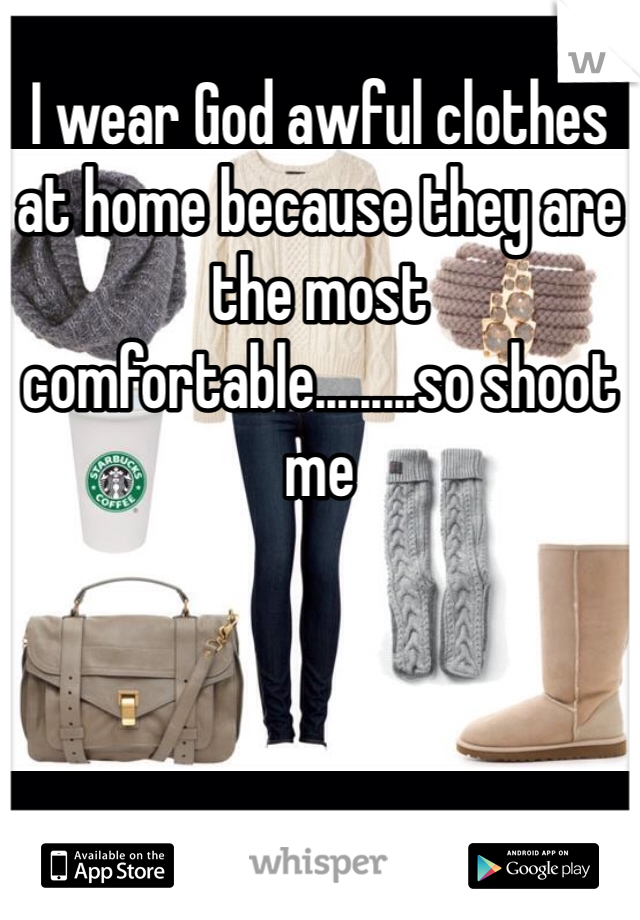 I wear God awful clothes at home because they are the most comfortable.........so shoot me