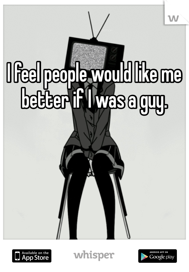 I feel people would like me better if I was a guy.