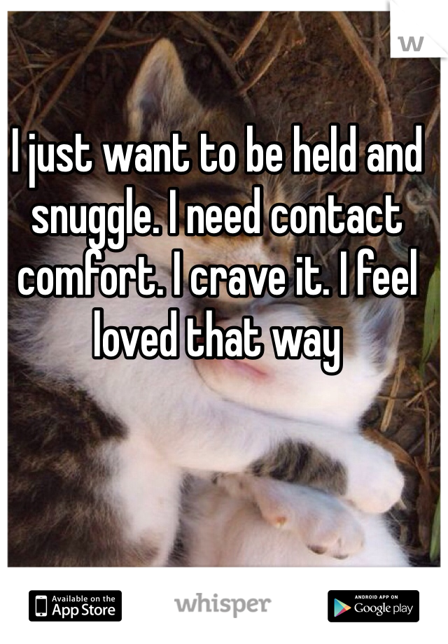 I just want to be held and snuggle. I need contact comfort. I crave it. I feel loved that way