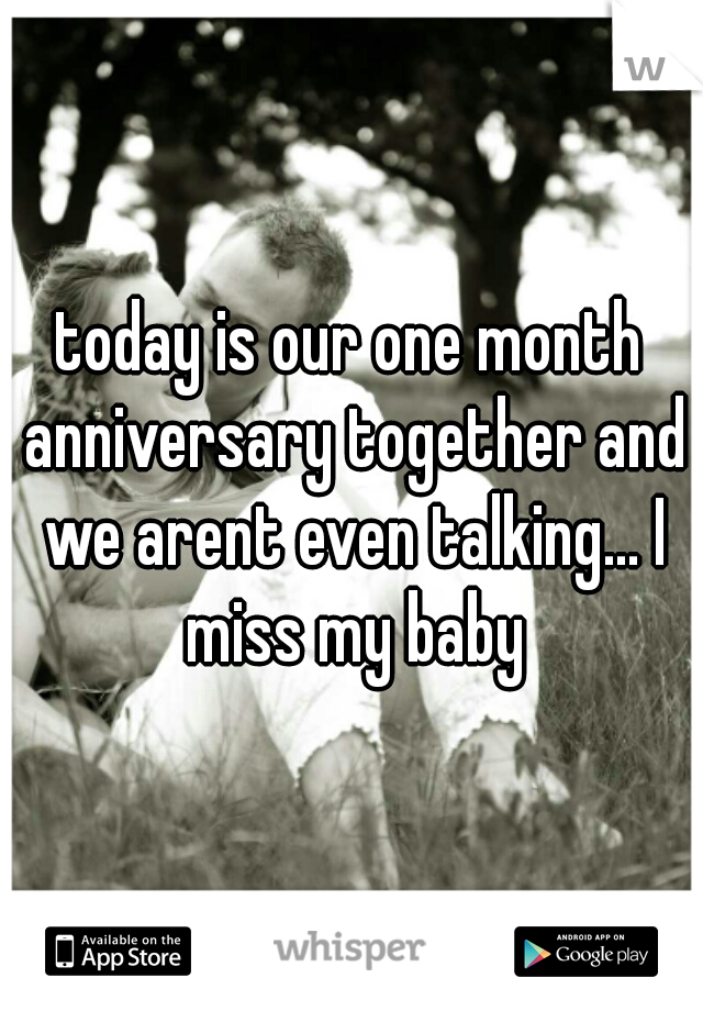 today is our one month anniversary together and we arent even talking... I miss my baby