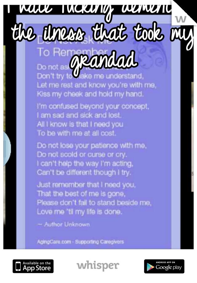 I hate fucking dementia. the ilness that took my grandad
