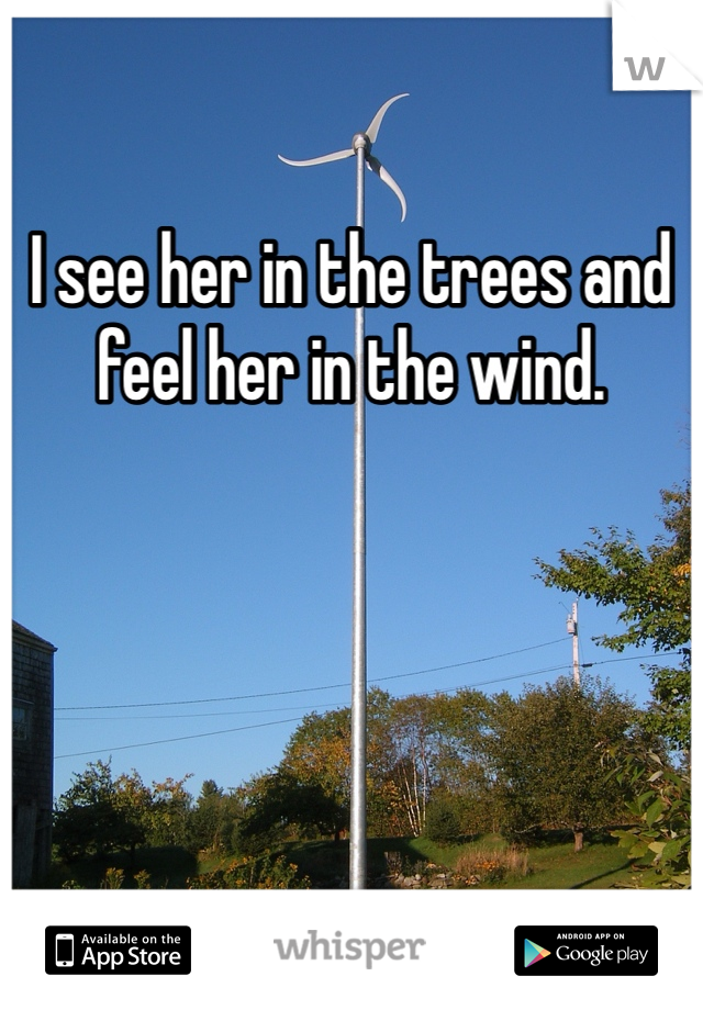 I see her in the trees and feel her in the wind.