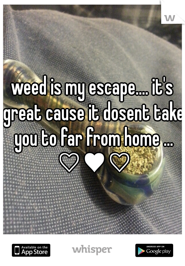 weed is my escape.... it's great cause it dosent take you to far from home ... ♡♥♡